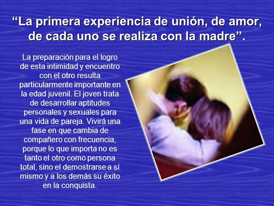 La primera experiencia de unión, de amor, de cada uno se realiza con la madre. La preparación para el logro de esta intimidad y encuentro con el otro