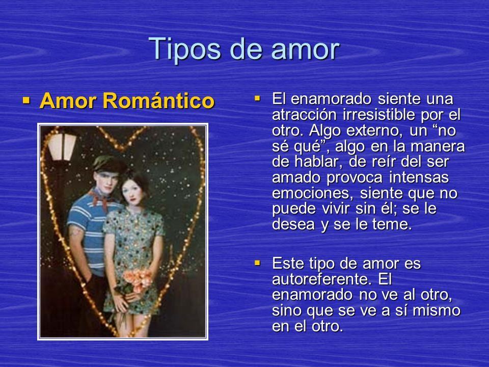 Tipos de amor Amor Romántico Amor Romántico El enamorado siente una atracción irresistible por el otro. Algo externo, un no sé qué, algo en la manera