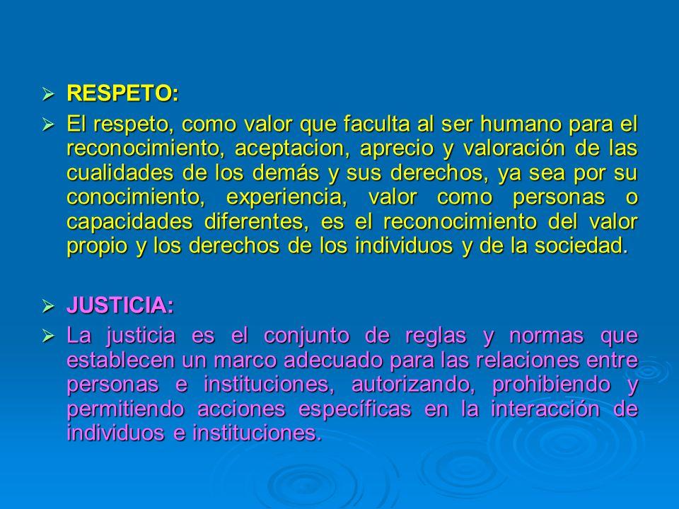 RESPETO: RESPETO: El respeto, como valor que faculta al ser humano para el reconocimiento, aceptacion, aprecio y valoración de las cualidades de los d