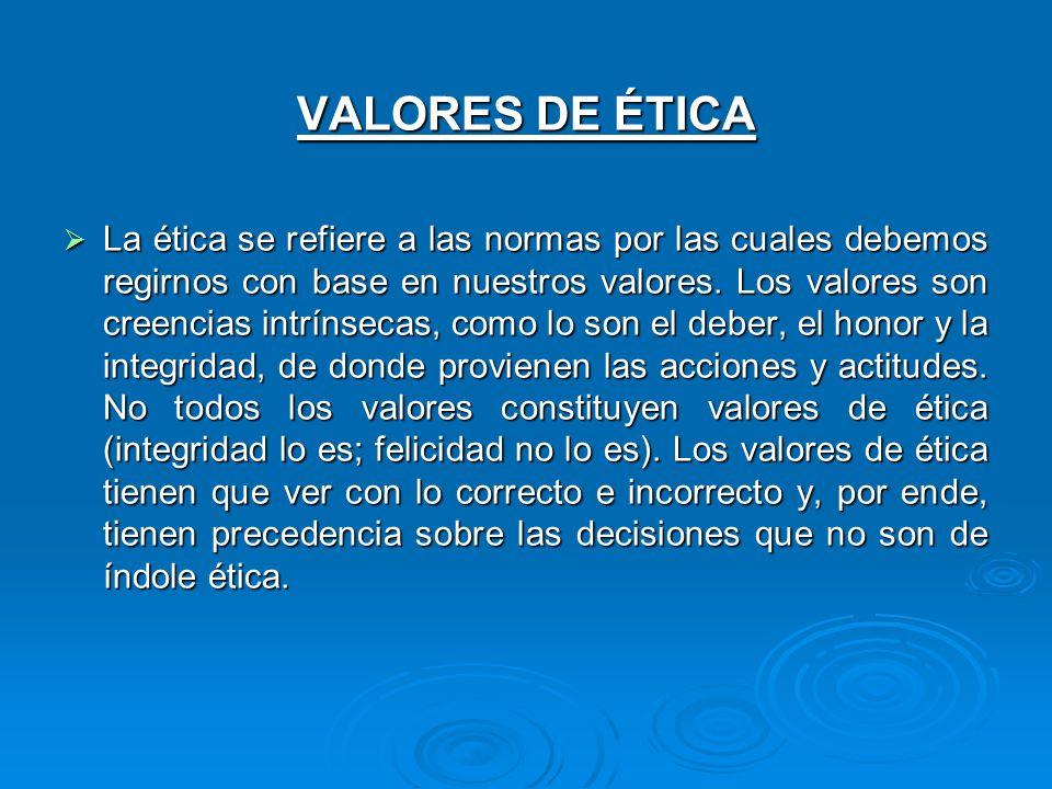 VALORES DE ÉTICA La ética se refiere a las normas por las cuales debemos regirnos con base en nuestros valores. Los valores son creencias intrínsecas,