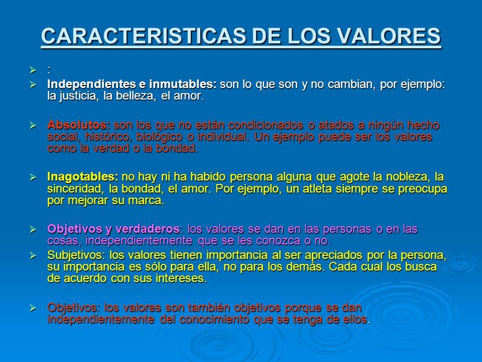 CARACTERISTICAS DE LOS VALORES : Independientes e inmutables: son lo que son y no cambian, por ejemplo: la justicia, la belleza, el amor. Independient