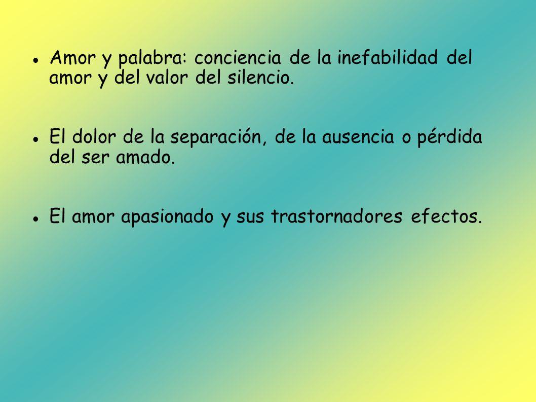 Amor y palabra: conciencia de la inefabilidad del amor y del valor del silencio. El dolor de la separación, de la ausencia o pérdida del ser amado. El