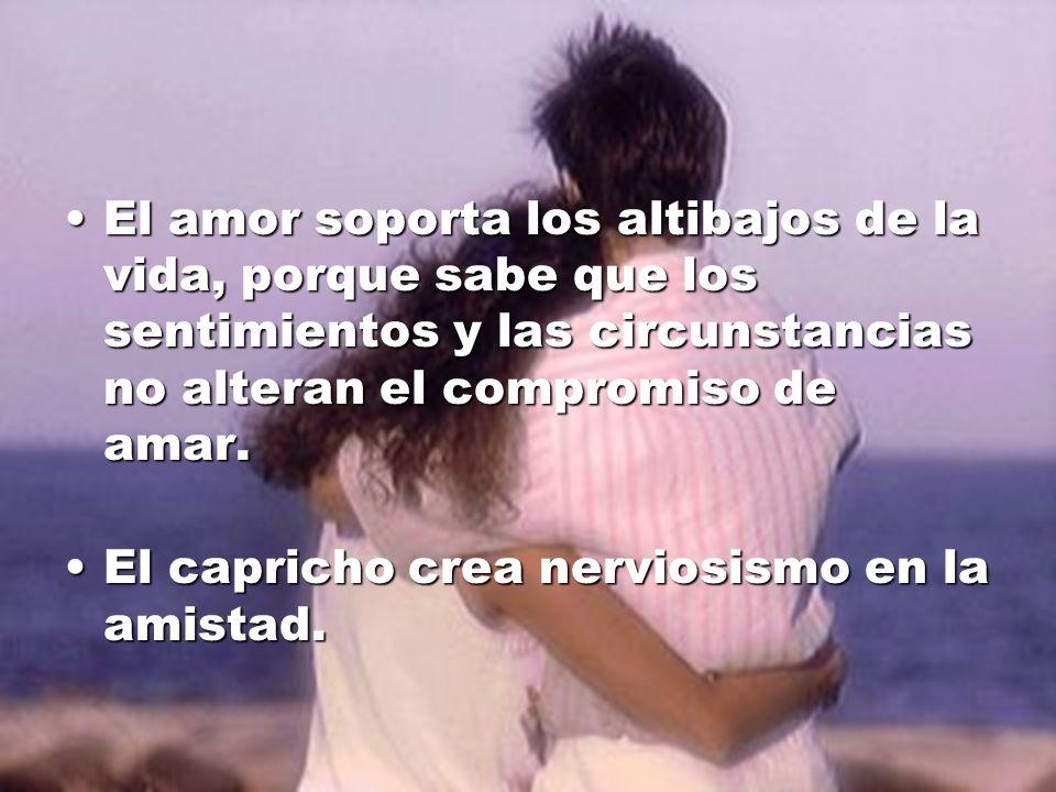 El amor soporta los altibajos de la vida, porque sabe que los sentimientos y las circunstancias no alteran el compromiso de amar.El amor soporta los a