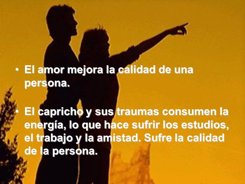 El amor mejora la calidad de una persona.El amor mejora la calidad de una persona. El capricho y sus traumas consumen la energía, lo que hace sufrir l