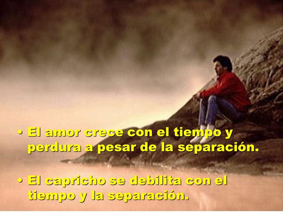 El amor crece con el tiempo y perdura a pesar de la separación.El amor crece con el tiempo y perdura a pesar de la separación. El capricho se debilita