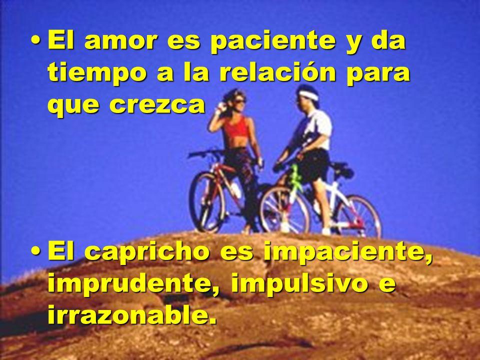 El amor es paciente y da tiempo a la relación para que crezcaEl amor es paciente y da tiempo a la relación para que crezca El capricho es impaciente,