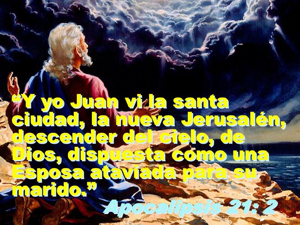 Y yo Juan vi la santa ciudad, la nueva Jerusalén, descender del cielo, de Dios, dispuesta como una Esposa ataviada para su marido. Apocalipsis 21: 2 Y
