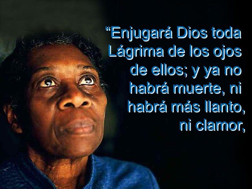 Enjugará Dios toda Lágrima de los ojos de ellos; y ya no habrá muerte, ni habrá más llanto, ni clamor, Enjugará Dios toda Lágrima de los ojos de ellos