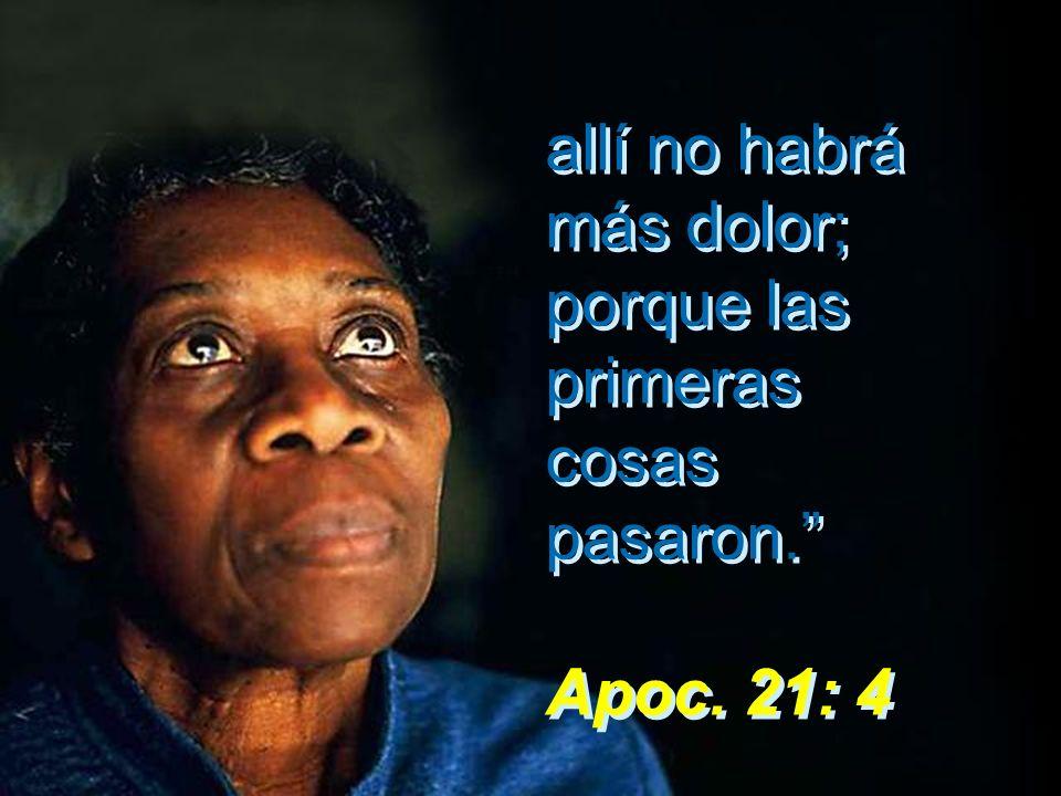 allí no habrá más dolor; porque las primeras cosas pasaron. Apoc. 21: 4 allí no habrá más dolor; porque las primeras cosas pasaron. Apoc. 21: 4