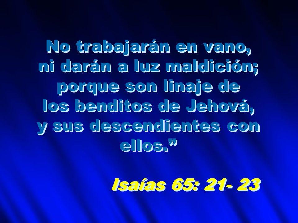 No trabajarán en vano, ni darán a luz maldición; porque son linaje de los benditos de Jehová, y sus descendientes con ellos. Isaías 65: 21- 23 No trab