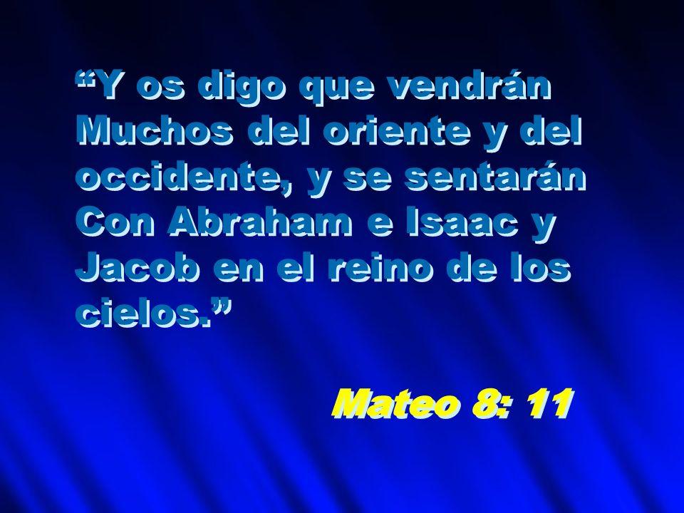 Y os digo que vendrán Muchos del oriente y del occidente, y se sentarán Con Abraham e Isaac y Jacob en el reino de los cielos. Mateo 8: 11 Y os digo q