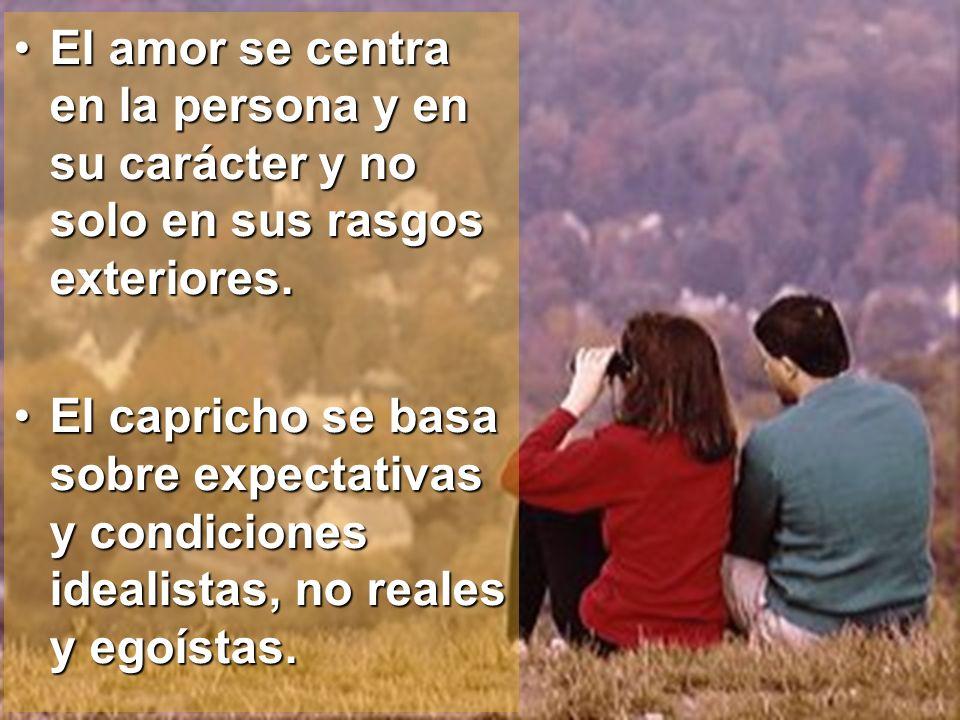 El amor se centra en la persona y en su carácter y no solo en sus rasgos exteriores.El amor se centra en la persona y en su carácter y no solo en sus
