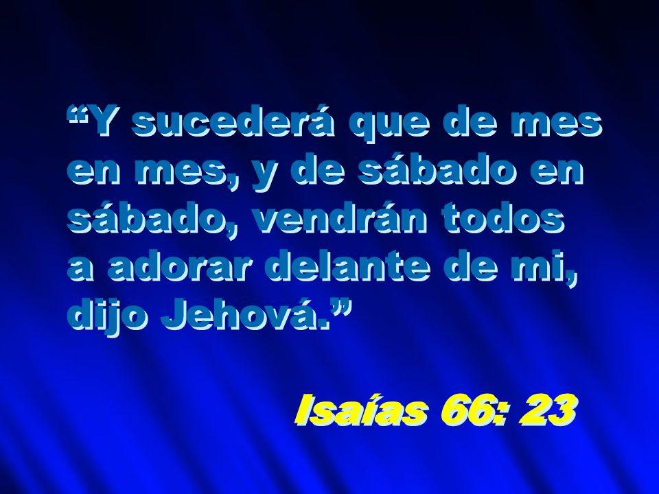 Y sucederá que de mes en mes, y de sábado en sábado, vendrán todos a adorar delante de mi, dijo Jehová. Isaías 66: 23 Y sucederá que de mes en mes, y