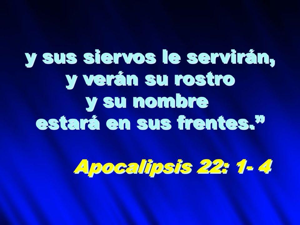 y sus siervos le servirán, y verán su rostro y su nombre estará en sus frentes. Apocalipsis 22: 1- 4 y sus siervos le servirán, y verán su rostro y su