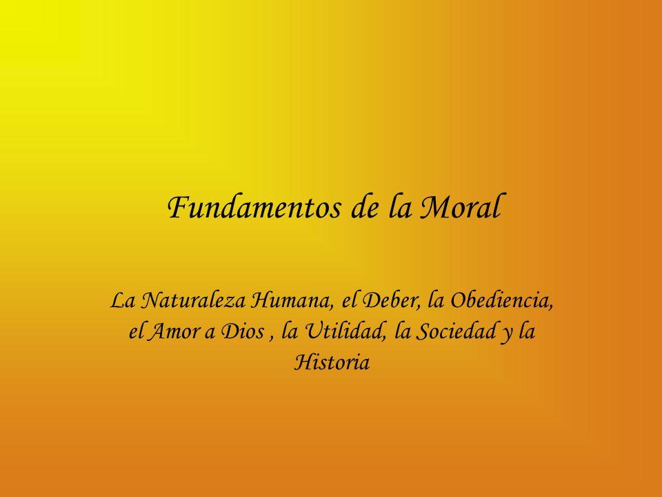 Fundamentos de la Moral La Naturaleza Humana, el Deber, la Obediencia, el Amor a Dios, la Utilidad, la Sociedad y la Historia