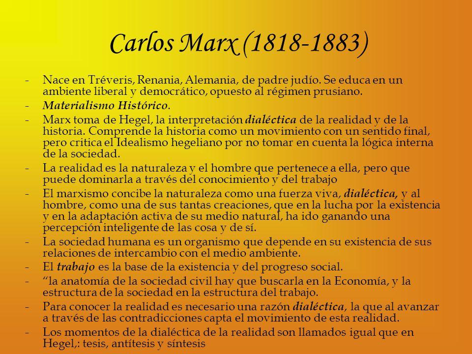 Carlos Marx (1818-1883) -Nace en Tréveris, Renania, Alemania, de padre judío. Se educa en un ambiente liberal y democrático, opuesto al régimen prusia