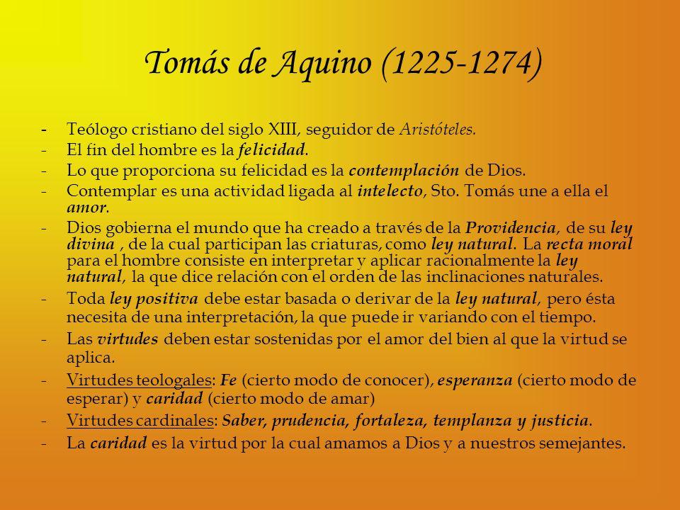 Tomás de Aquino (1225-1274) - Teólogo cristiano del siglo XIII, seguidor de Aristóteles. -El fin del hombre es la felicidad. -Lo que proporciona su fe