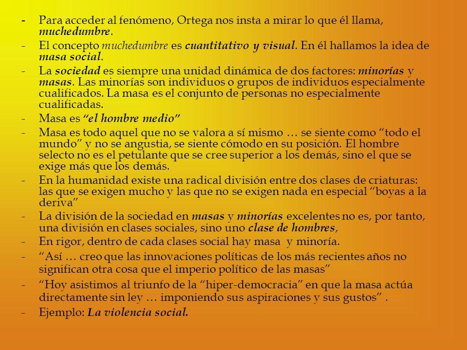 - Para acceder al fenómeno, Ortega nos insta a mirar lo que él llama, muchedumbre. -El concepto muchedumbre es cuantitativo y visual. En él hallamos l