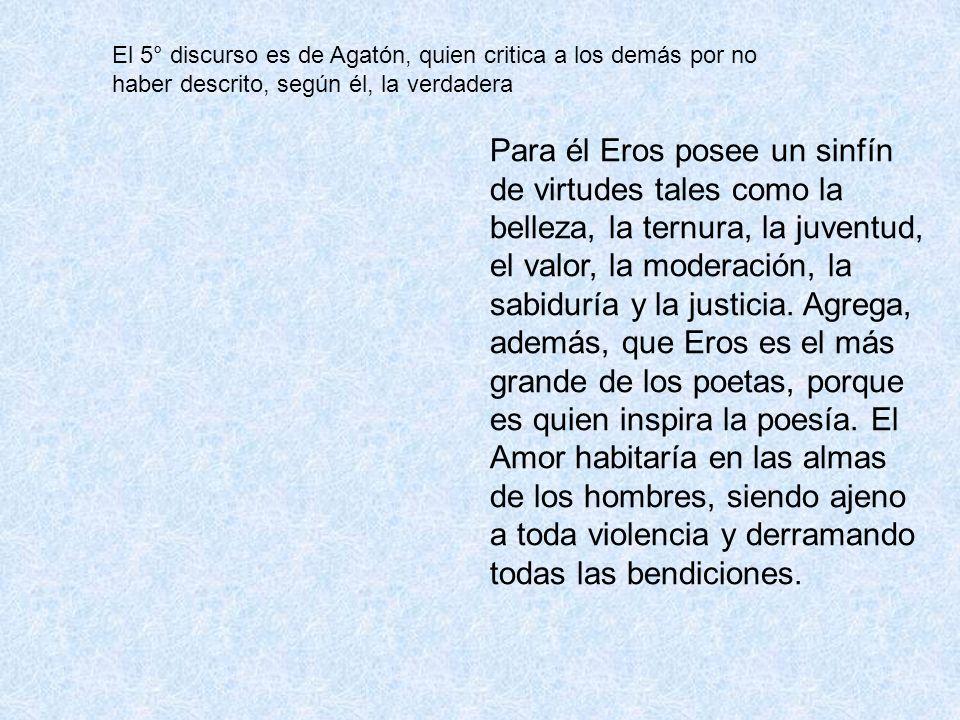 El 5° discurso es de Agatón, quien critica a los demás por no haber descrito, según él, la verdadera Para él Eros posee un sinfín de virtudes tales co