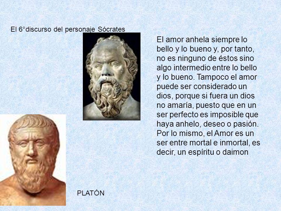 El 6°discurso del personaje Sócrates El amor anhela siempre lo bello y lo bueno y, por tanto, no es ninguno de éstos sino algo intermedio entre lo bel