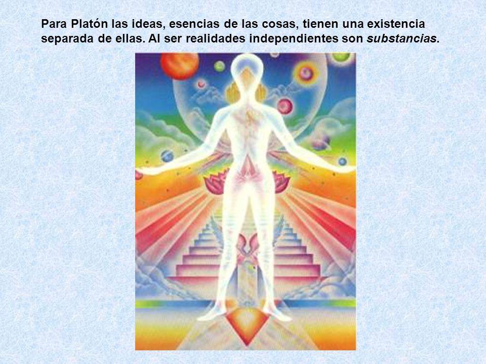 Para Platón las ideas, esencias de las cosas, tienen una existencia separada de ellas. Al ser realidades independientes son substancias.