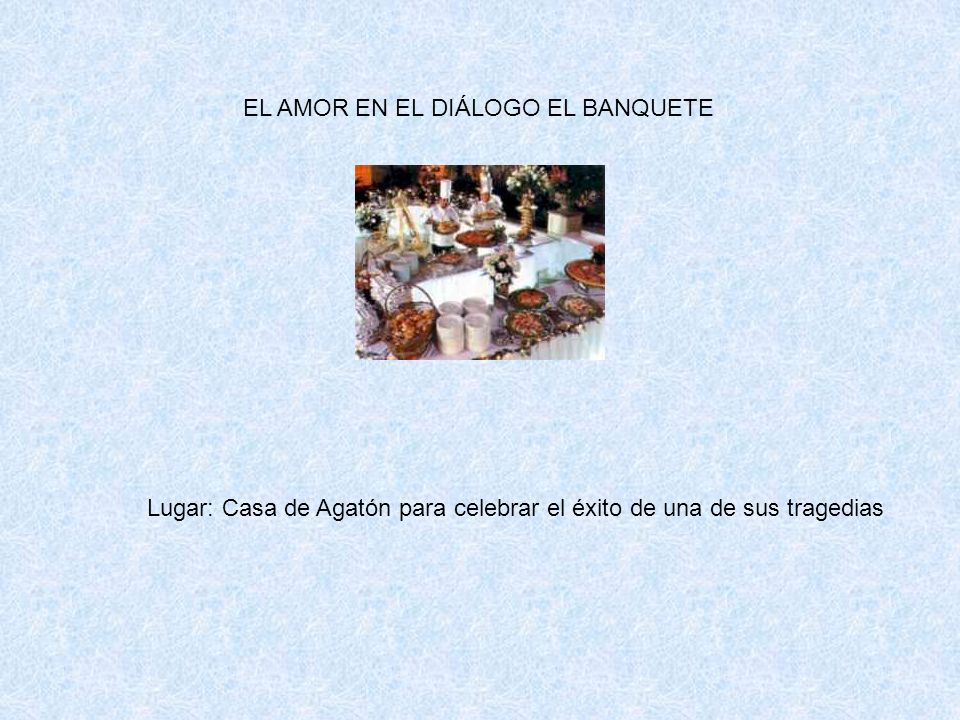 EL AMOR EN EL DIÁLOGO EL BANQUETE Lugar: Casa de Agatón para celebrar el éxito de una de sus tragedias