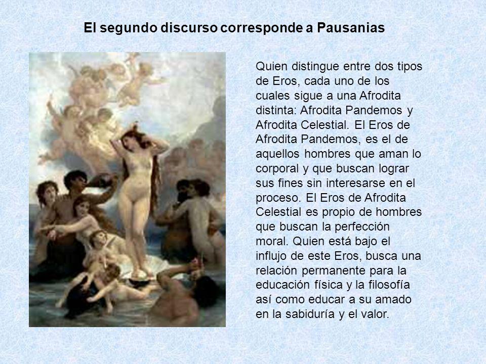 El segundo discurso corresponde a Pausanias Quien distingue entre dos tipos de Eros, cada uno de los cuales sigue a una Afrodita distinta: Afrodita Pa