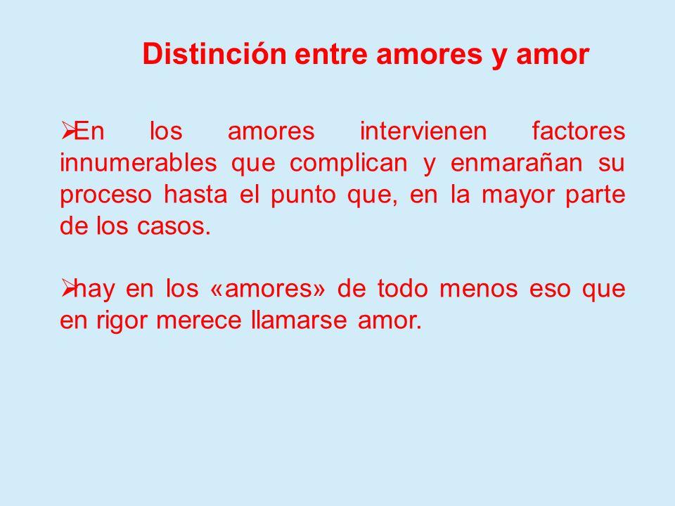 Distinción entre amores y amor En los amores intervienen factores innumerables que complican y enmarañan su proceso hasta el punto que, en la mayor pa