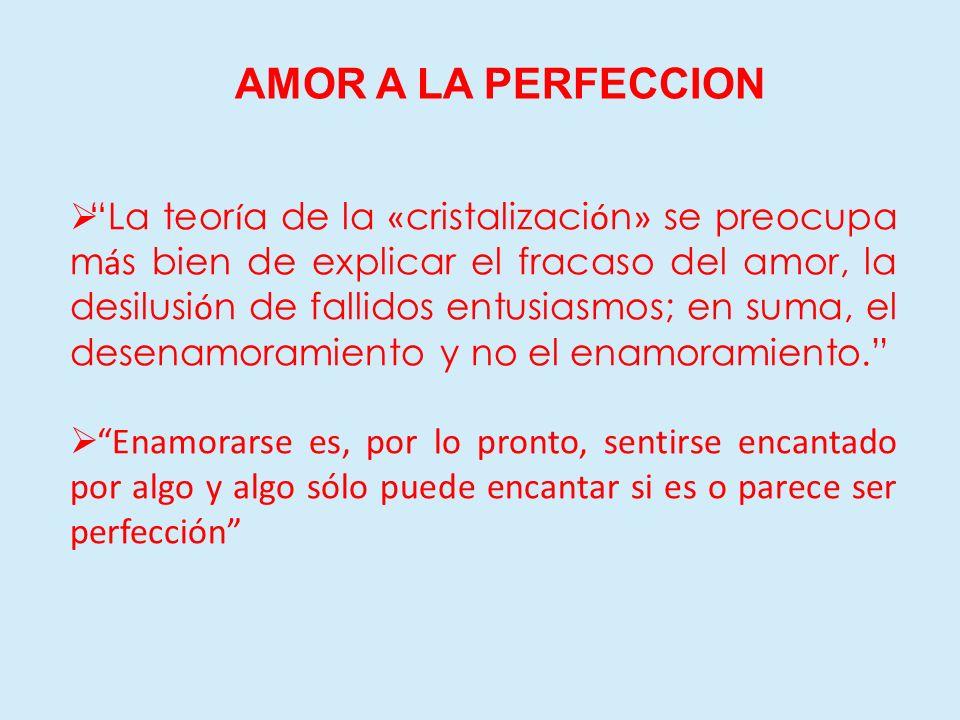 AMOR A LA PERFECCION La teor í a de la « cristalizaci ó n » se preocupa m á s bien de explicar el fracaso del amor, la desilusi ó n de fallidos entusi