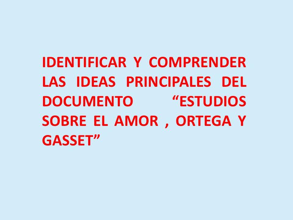 IDENTIFICAR Y COMPRENDER LAS IDEAS PRINCIPALES DEL DOCUMENTO ESTUDIOS SOBRE EL AMOR, ORTEGA Y GASSET