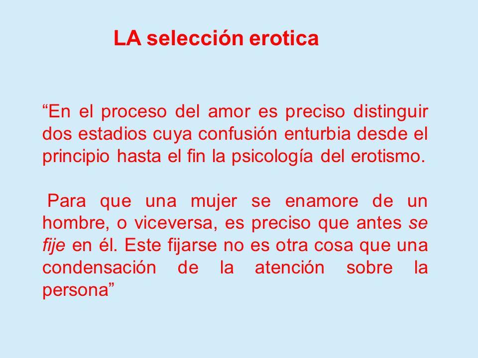 LA selección erotica En el proceso del amor es preciso distinguir dos estadios cuya confusión enturbia desde el principio hasta el fin la psicología d
