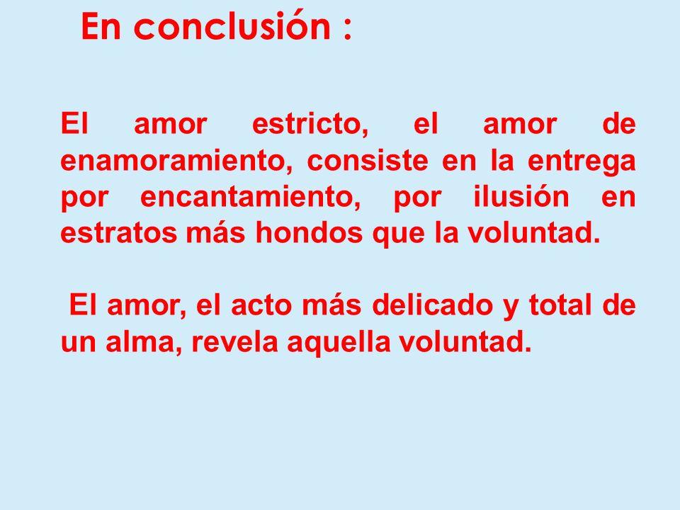 En conclusión : El amor estricto, el amor de enamoramiento, consiste en la entrega por encantamiento, por ilusión en estratos más hondos que la volunt