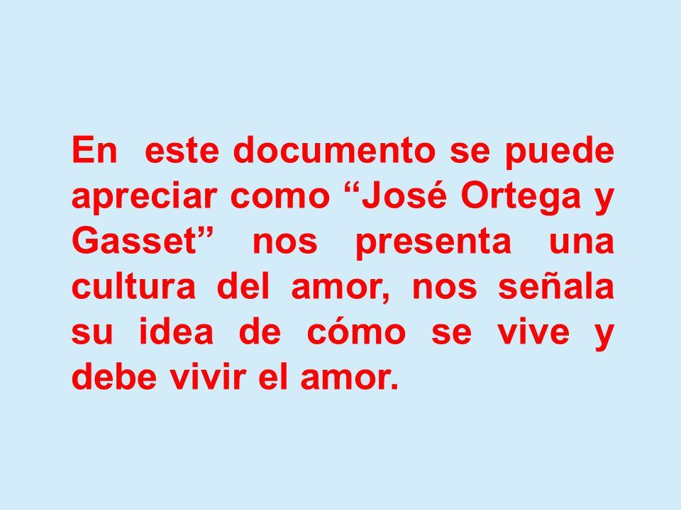 En este documento se puede apreciar como José Ortega y Gasset nos presenta una cultura del amor, nos señala su idea de cómo se vive y debe vivir el am