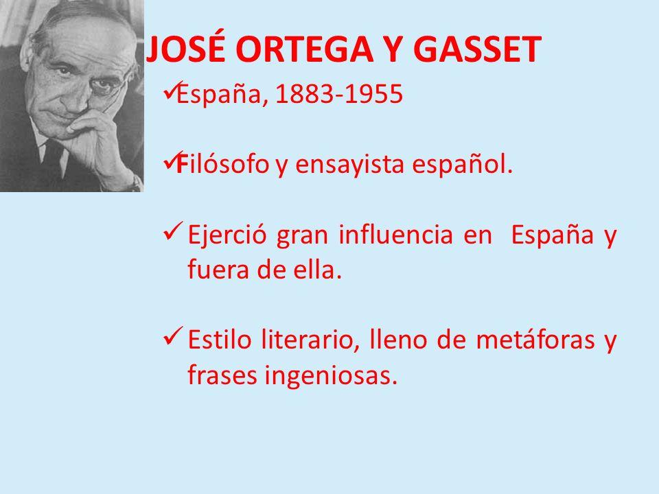 JOSÉ ORTEGA Y GASSET España, 1883-1955 Filósofo y ensayista español. Ejerció gran influencia en España y fuera de ella. Estilo literario, lleno de met