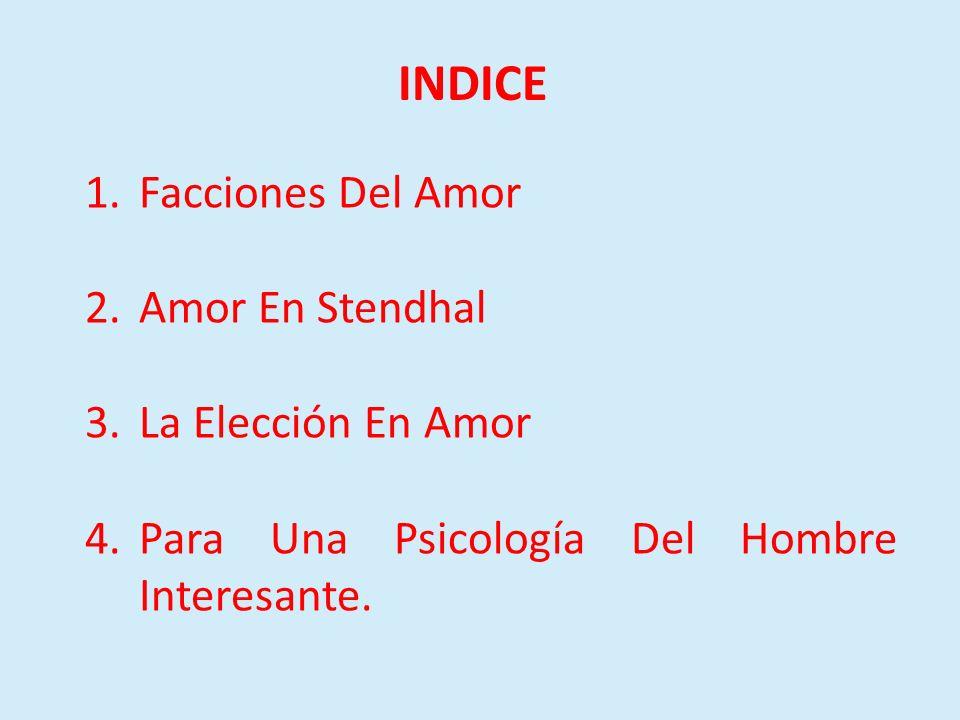 INDICE 1.Facciones Del Amor 2.Amor En Stendhal 3.La Elección En Amor 4.Para Una Psicología Del Hombre Interesante.