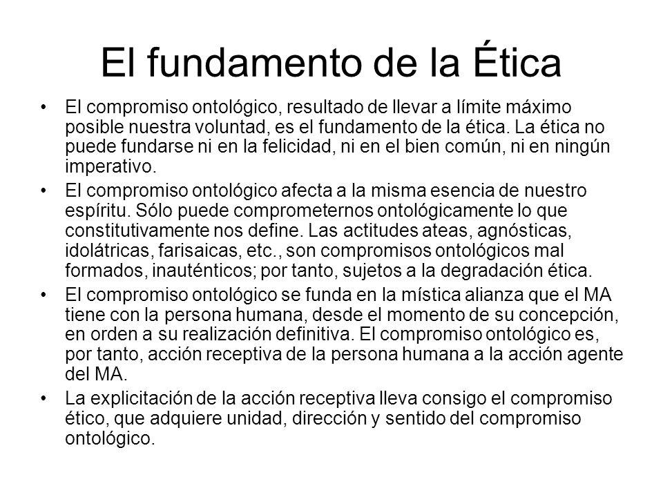 El fundamento de la Ética El compromiso ontológico, resultado de llevar a límite máximo posible nuestra voluntad, es el fundamento de la ética. La éti