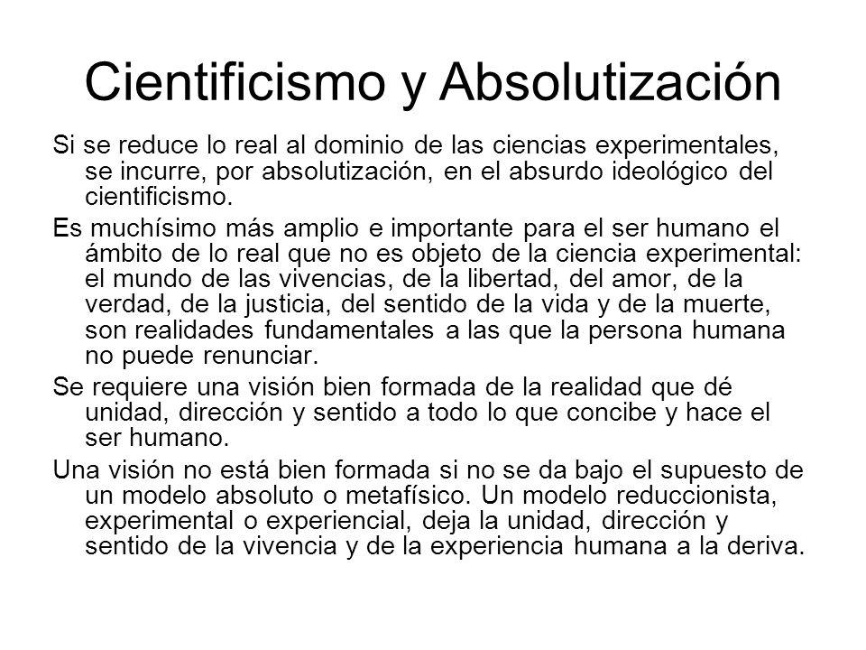 Cientificismo y Absolutización Si se reduce lo real al dominio de las ciencias experimentales, se incurre, por absolutización, en el absurdo ideológico del cientificismo.