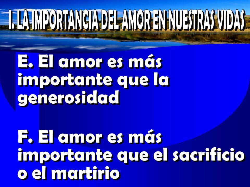 E. El amor es más importante que la generosidad F. El amor es más importante que el sacrificio o el martirio