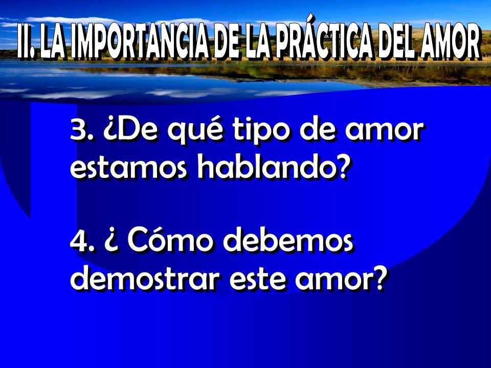 3. ¿De qué tipo de amor estamos hablando? 4. ¿ Cómo debemos demostrar este amor?