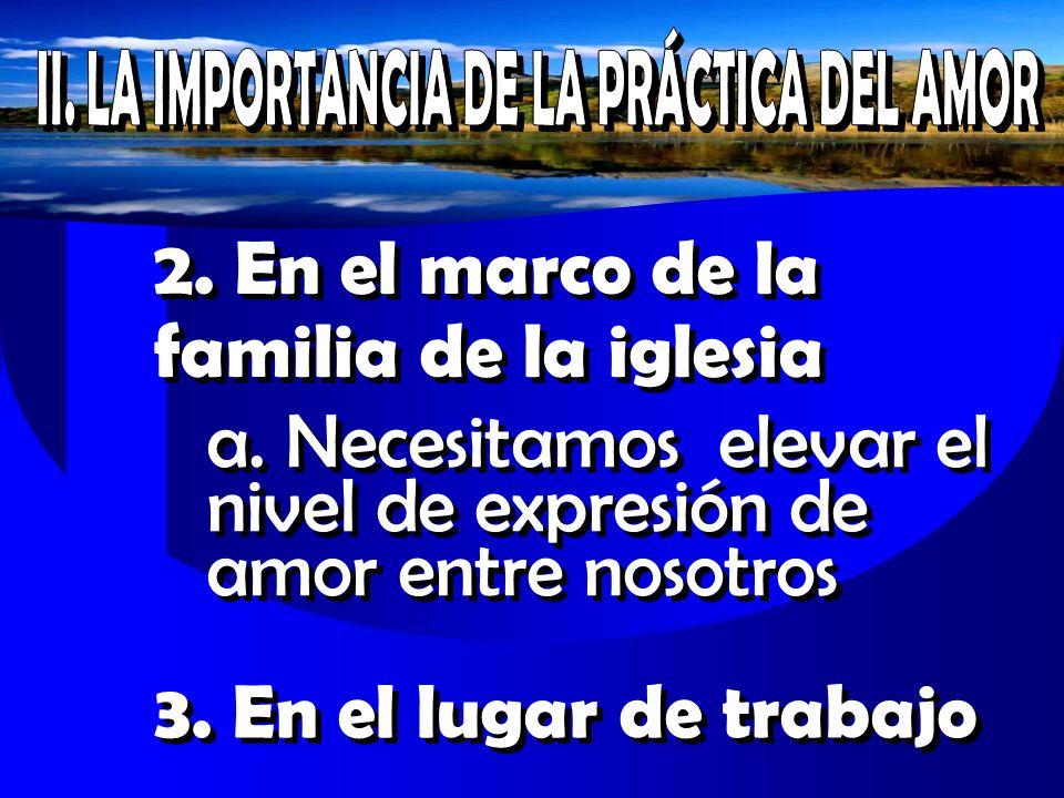 2. En el marco de la familia de la iglesia a. Necesitamos elevar el nivel de expresión de amor entre nosotros 3. En el lugar de trabajo