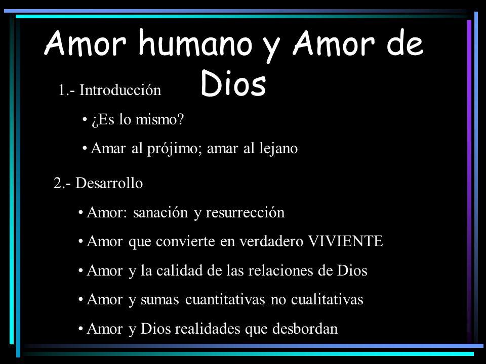 Amor humano y Amor de Dios 1.- Introducción ¿Es lo mismo? Amar al prójimo; amar al lejano 2.- Desarrollo Amor: sanación y resurrección Amor que convie