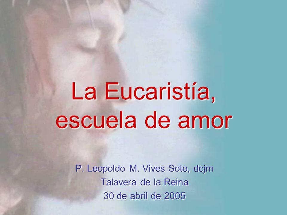 La Eucaristía, escuela de amor P. Leopoldo M. Vives Soto, dcjm Talavera de la Reina 30 de abril de 2005