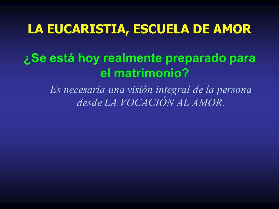 ¿Se está hoy realmente preparado para el matrimonio? Es necesaria una visión integral de la persona desde LA VOCACIÓN AL AMOR. LA EUCARISTIA, ESCUELA