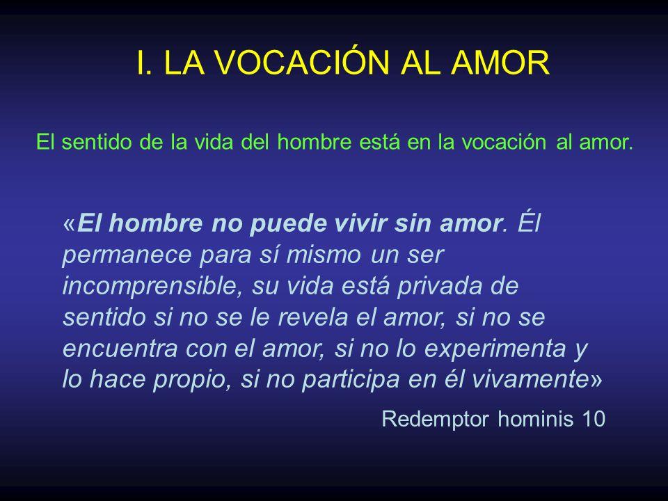 I. LA VOCACIÓN AL AMOR «El hombre no puede vivir sin amor. Él permanece para sí mismo un ser incomprensible, su vida está privada de sentido si no se