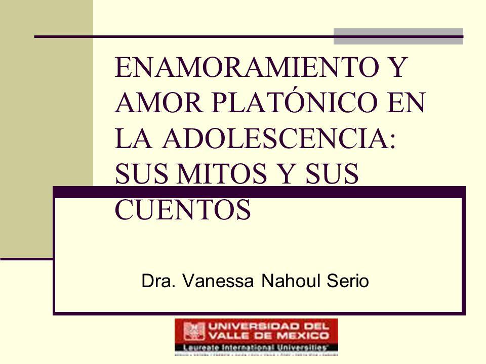ENAMORAMIENTO Y AMOR PLATÓNICO EN LA ADOLESCENCIA: SUS MITOS Y SUS CUENTOS Dra. Vanessa Nahoul Serio