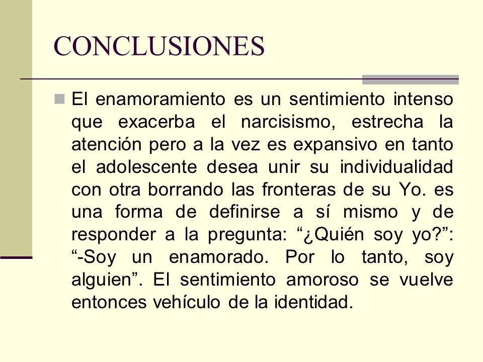 CONCLUSIONES El enamoramiento es un sentimiento intenso que exacerba el narcisismo, estrecha la atención pero a la vez es expansivo en tanto el adoles