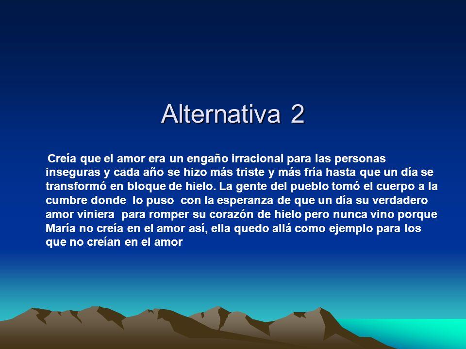 Alternativa 2 Creía que el amor era un engaño irracional para las personas inseguras y cada año se hizo más triste y más fría hasta que un día se tran