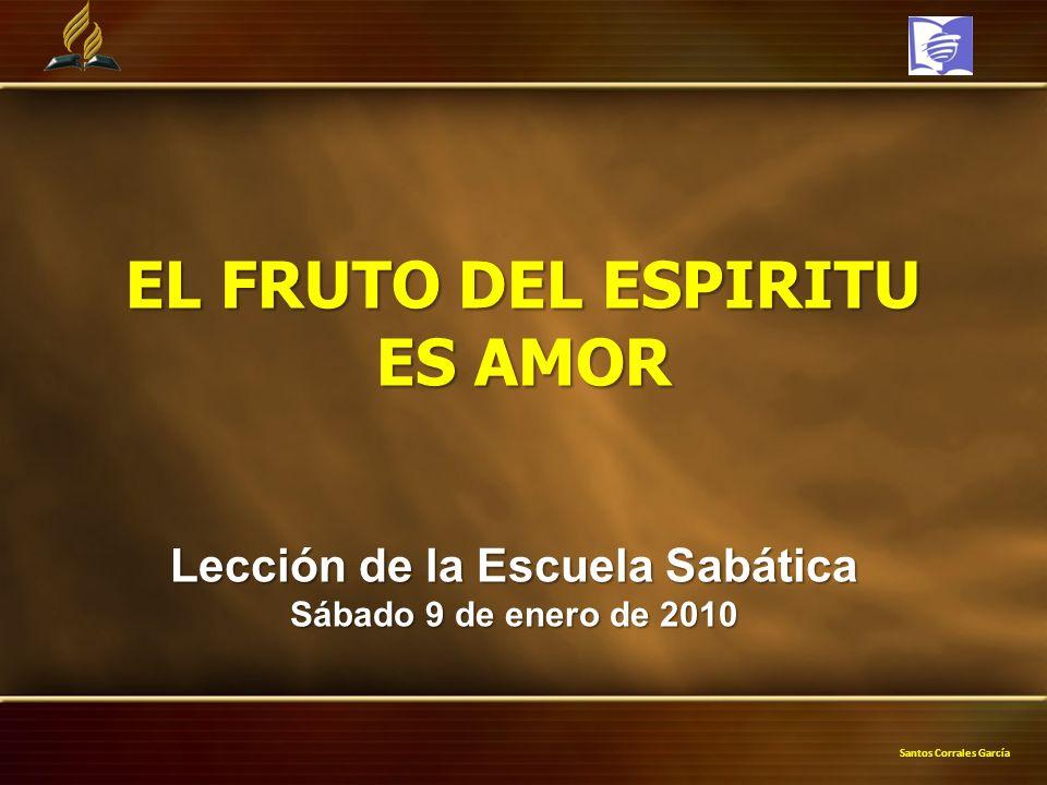 Santos Corrales García EL FRUTO DEL ESPIRITU ES AMOR Lección de la Escuela Sabática Sábado 9 de enero de 2010
