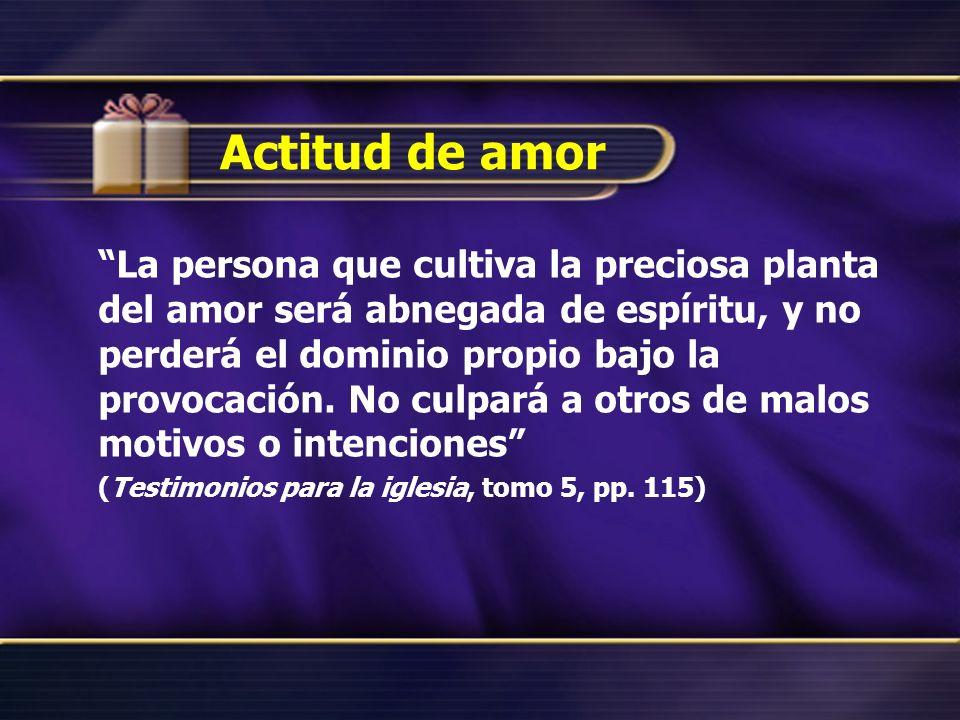 Actitud de amor La persona que cultiva la preciosa planta del amor será abnegada de espíritu, y no perderá el dominio propio bajo la provocación. No c