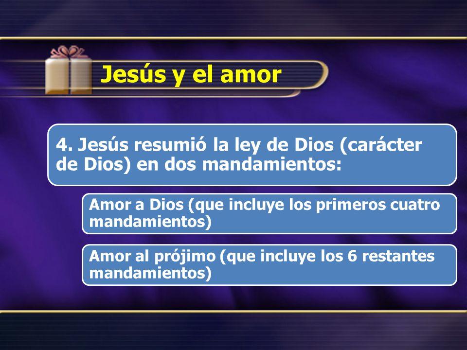 Jesús y el amor 4. Jesús resumió la ley de Dios (carácter de Dios) en dos mandamientos: Amor a Dios (que incluye los primeros cuatro mandamientos) Amo